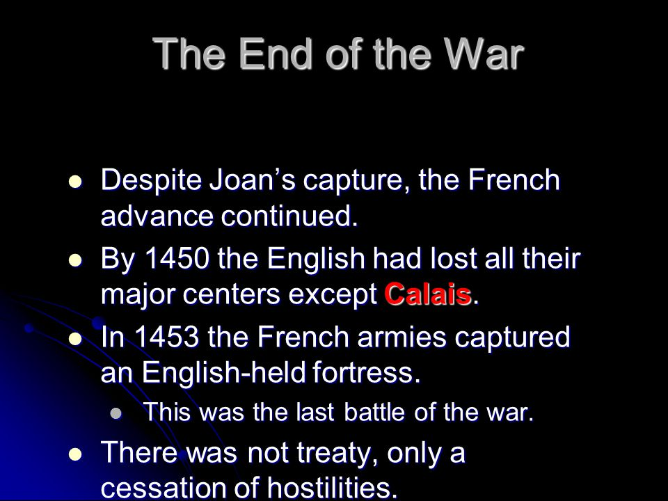 The End of the War Despite Joan's capture, the French advance continued. By 1450 the English had lost all their major centers except Calais.