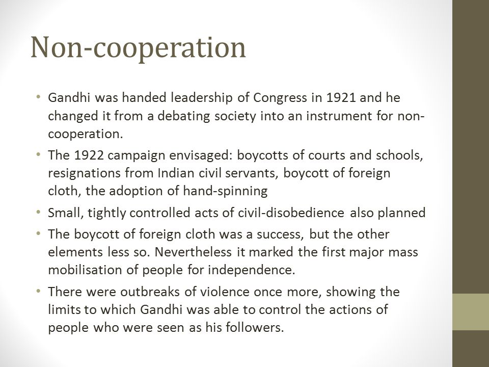 Non-cooperation Gandhi was handed leadership of Congress in 1921 and he changed it from a debating society into an instrument for non-cooperation.
