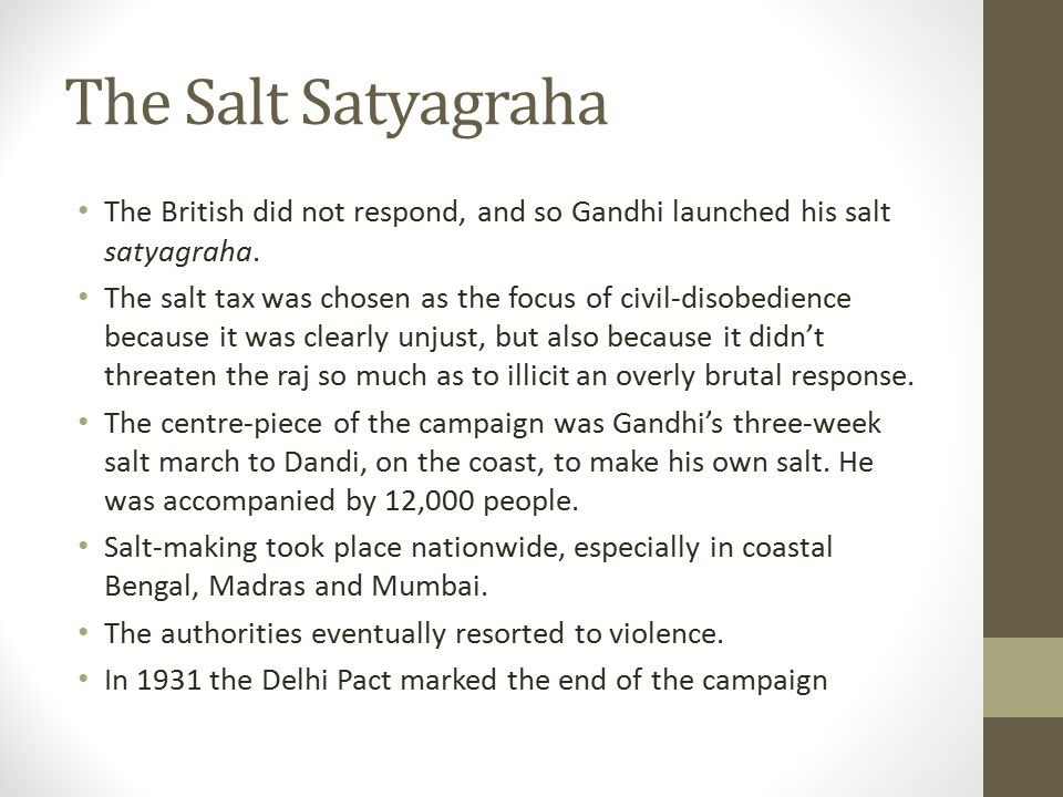 The Salt Satyagraha The British did not respond, and so Gandhi launched his salt satyagraha.