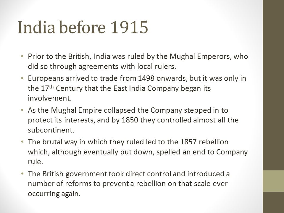 India before 1915 Prior to the British, India was ruled by the Mughal Emperors, who did so through agreements with local rulers.