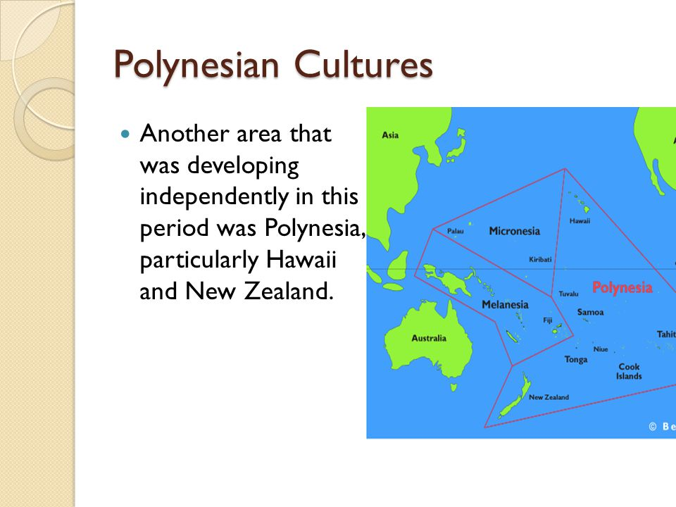 Polynesian Cultures Another area that was developing independently in this period was Polynesia, particularly Hawaii and New Zealand.
