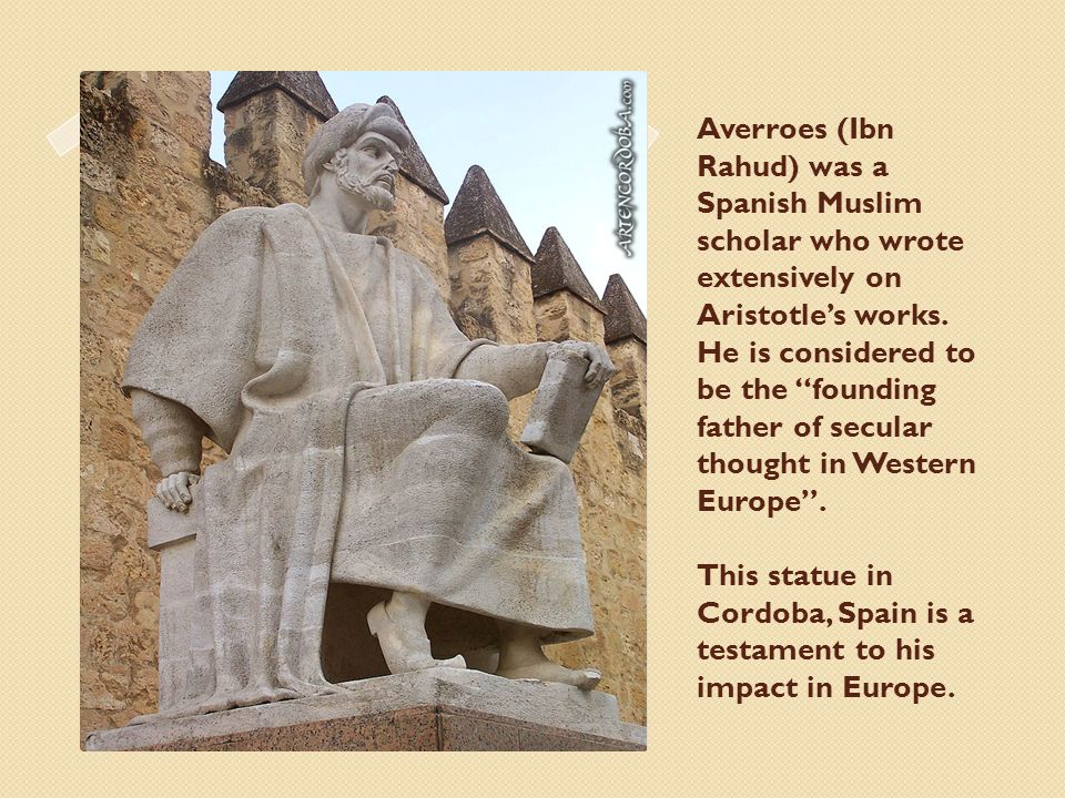 Averroes (Ibn Rahud) was a Spanish Muslim scholar who wrote extensively on Aristotle's works.