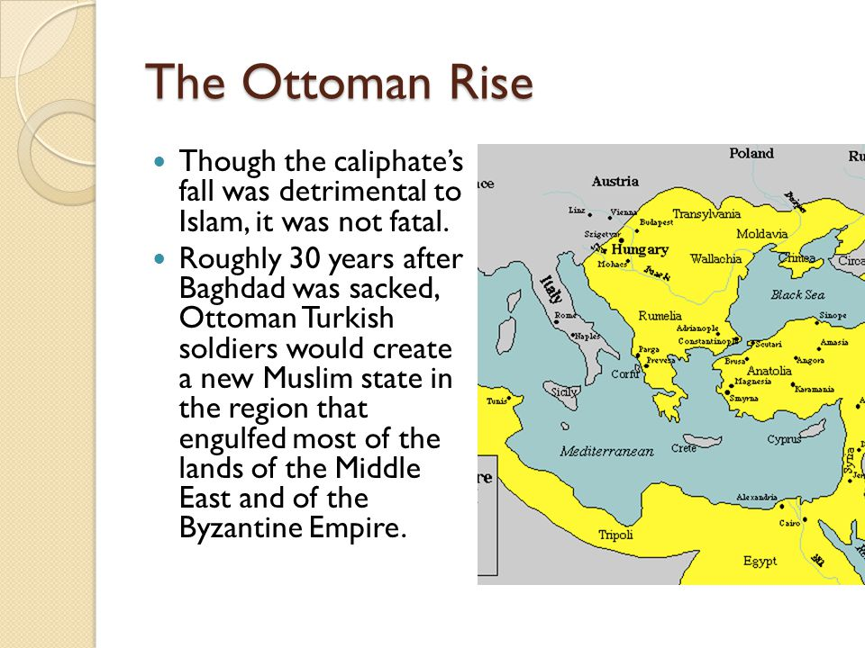 The Ottoman Rise Though the caliphate's fall was detrimental to Islam, it was not fatal.