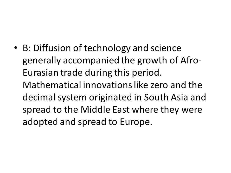 B: Diffusion of technology and science generally accompanied the growth of Afro-Eurasian trade during this period.