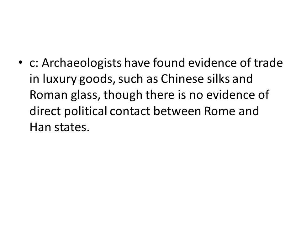c: Archaeologists have found evidence of trade in luxury goods, such as Chinese silks and Roman glass, though there is no evidence of direct political contact between Rome and Han states.