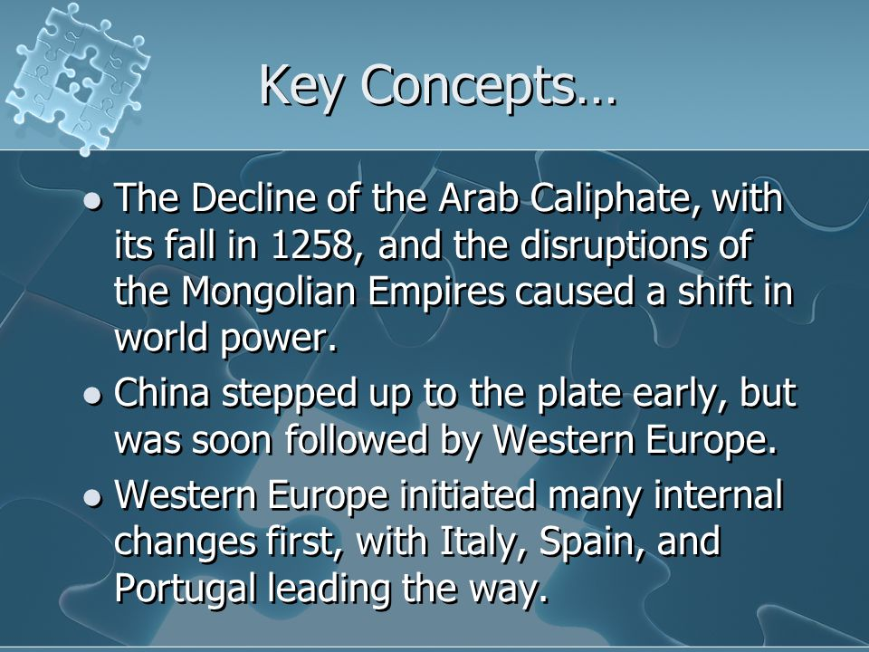 Key Concepts… The Decline of the Arab Caliphate, with its fall in 1258, and the disruptions of the Mongolian Empires caused a shift in world power.