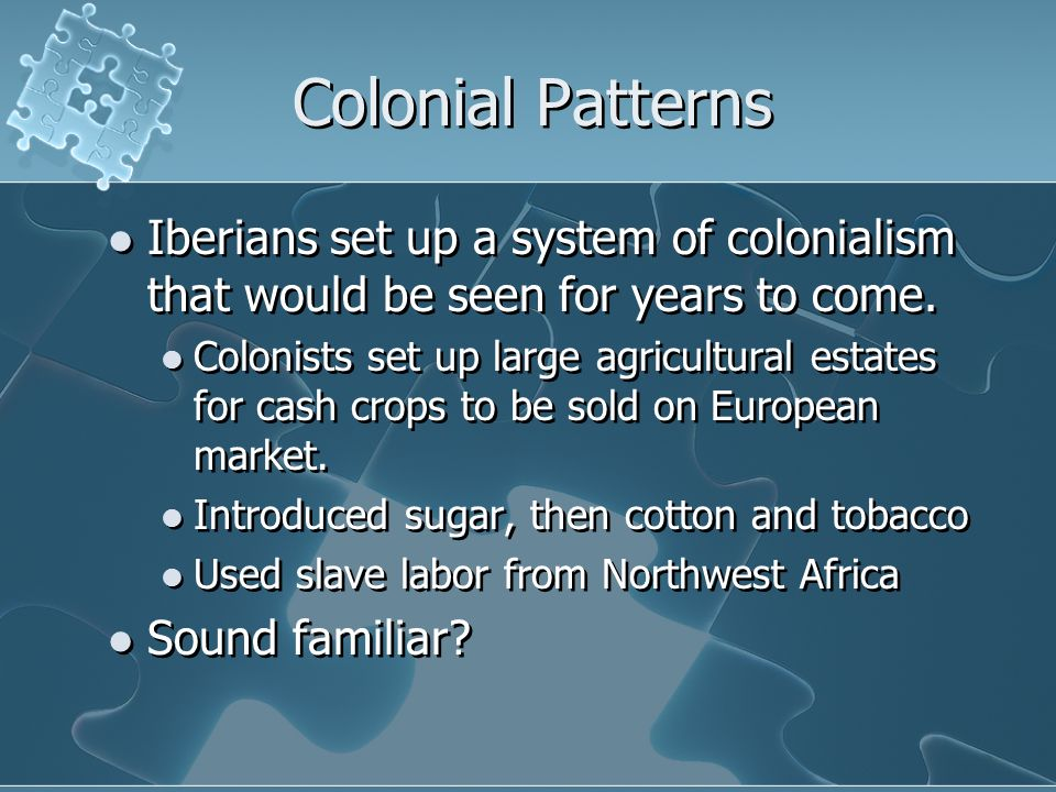 Colonial Patterns Iberians set up a system of colonialism that would be seen for years to come.