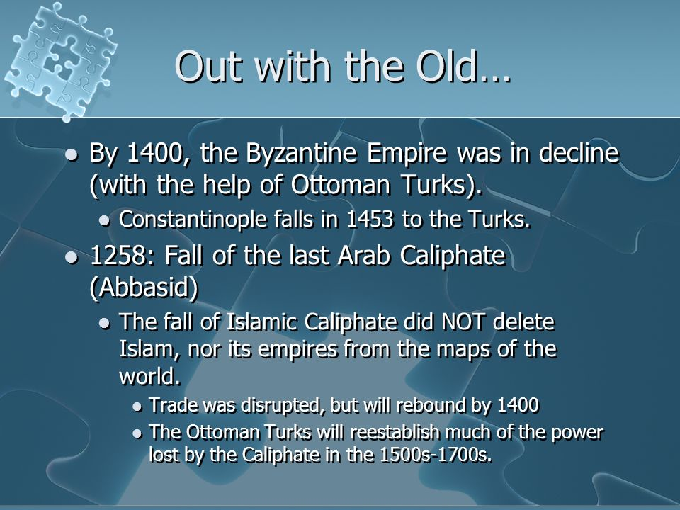 Out with the Old… By 1400, the Byzantine Empire was in decline (with the help of Ottoman Turks). Constantinople falls in 1453 to the Turks.