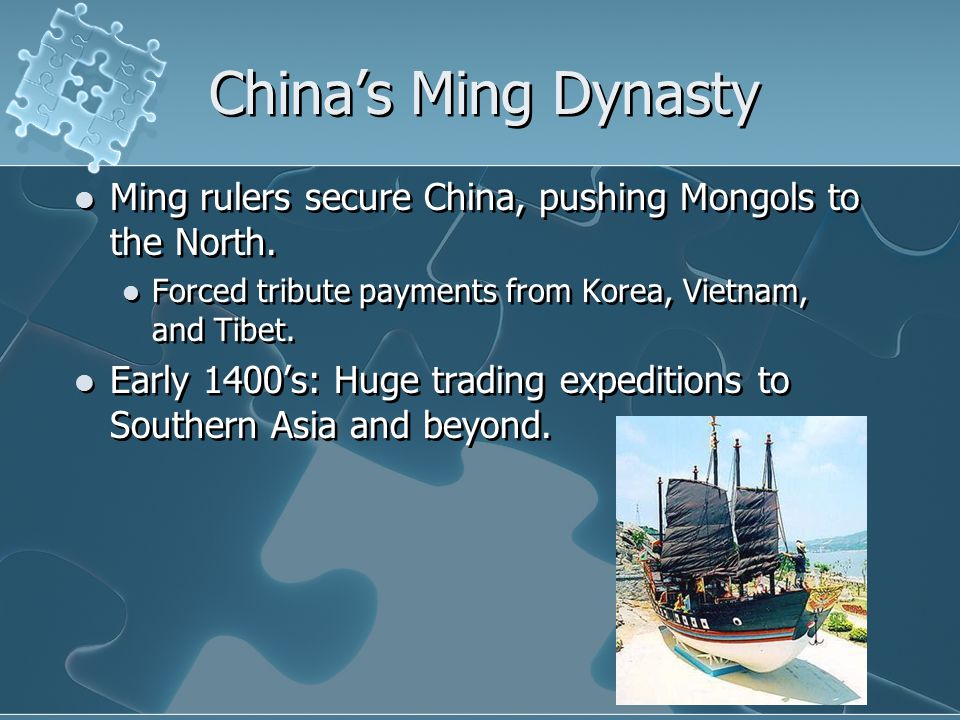 China's Ming Dynasty Ming rulers secure China, pushing Mongols to the North. Forced tribute payments from Korea, Vietnam, and Tibet.