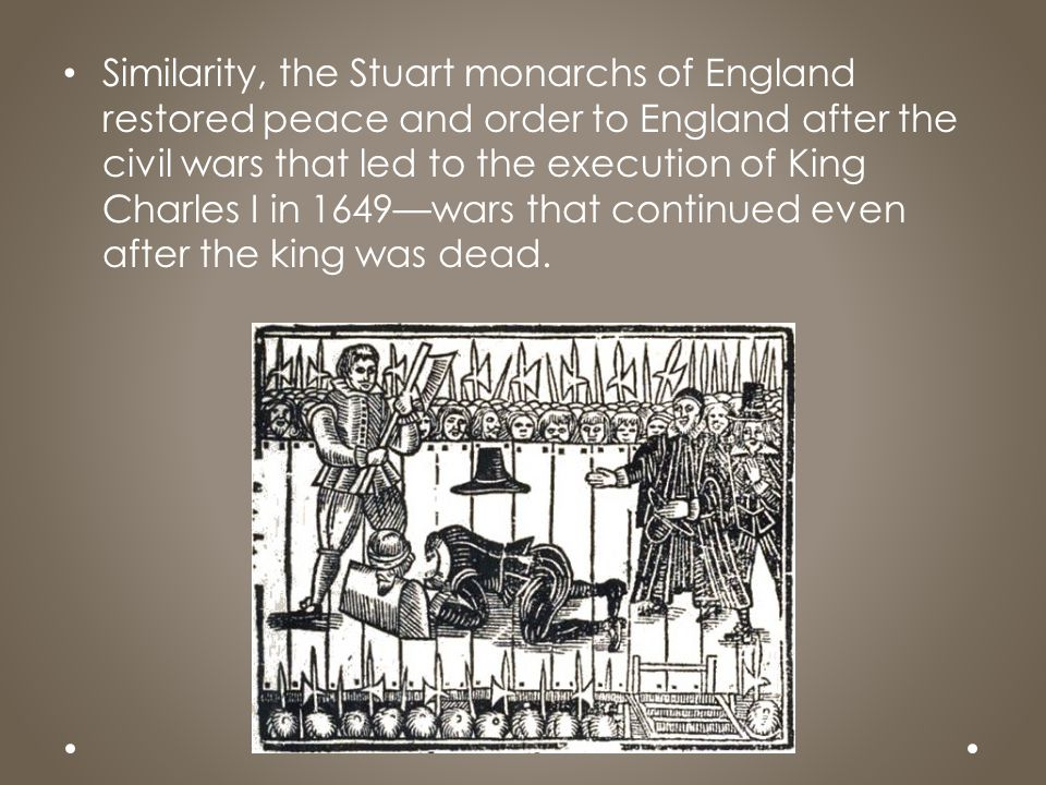Similarity, the Stuart monarchs of England restored peace and order to England after the civil wars that led to the execution of King Charles I in 1649—wars that continued even after the king was dead.