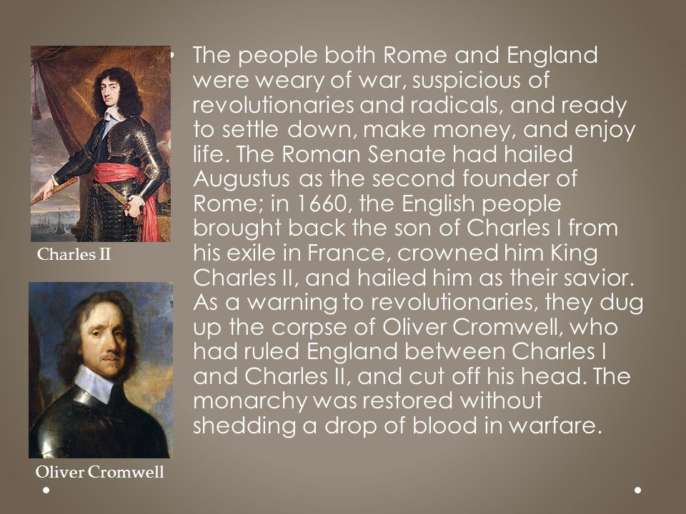 The people both Rome and England were weary of war, suspicious of revolutionaries and radicals, and ready to settle down, make money, and enjoy life. The Roman Senate had hailed Augustus as the second founder of Rome; in 1660, the English people brought back the son of Charles I from his exile in France, crowned him King Charles II, and hailed him as their savior. As a warning to revolutionaries, they dug up the corpse of Oliver Cromwell, who had ruled England between Charles I and Charles II, and cut off his head. The monarchy was restored without shedding a drop of blood in warfare.