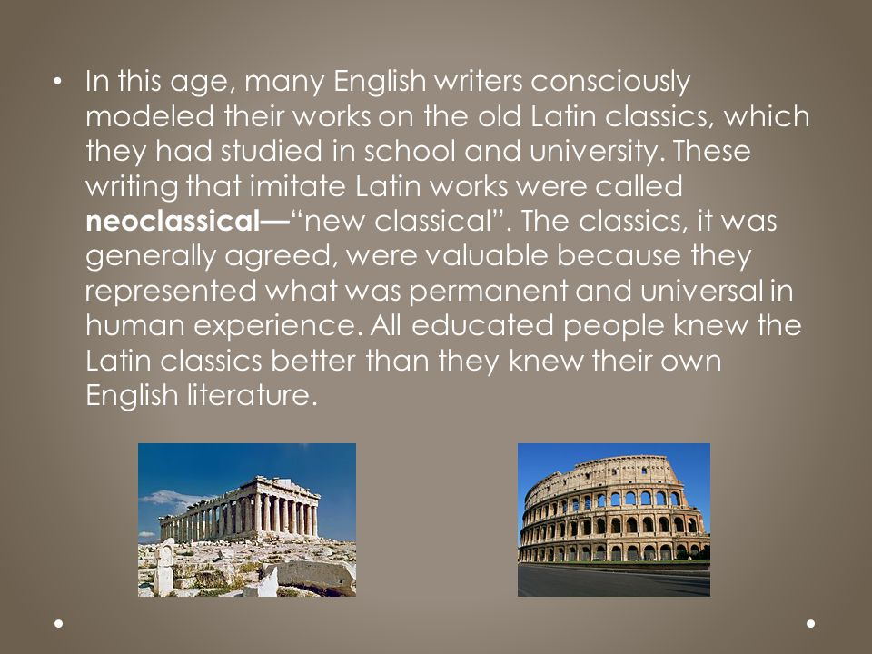 In this age, many English writers consciously modeled their works on the old Latin classics, which they had studied in school and university.