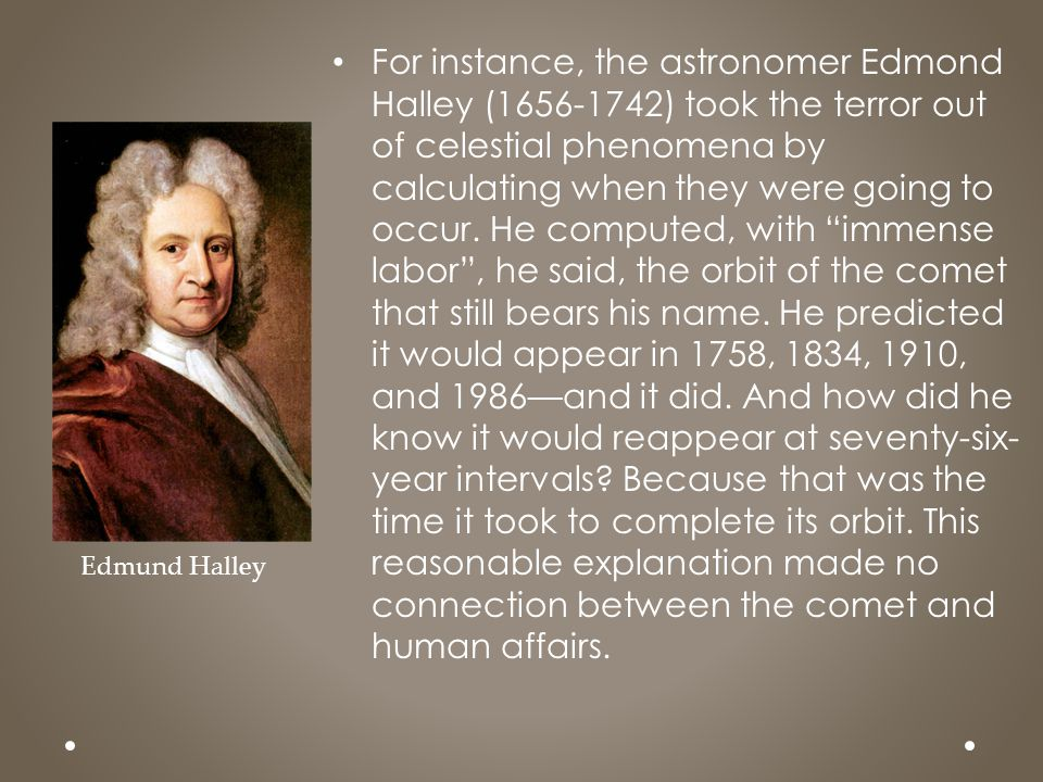 For instance, the astronomer Edmond Halley (1656-1742) took the terror out of celestial phenomena by calculating when they were going to occur. He computed, with immense labor , he said, the orbit of the comet that still bears his name. He predicted it would appear in 1758, 1834, 1910, and 1986—and it did. And how did he know it would reappear at seventy-six-year intervals Because that was the time it took to complete its orbit. This reasonable explanation made no connection between the comet and human affairs.