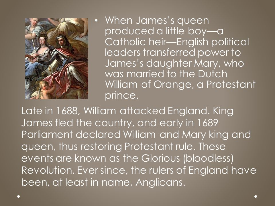 When James's queen produced a little boy—a Catholic heir—English political leaders transferred power to James's daughter Mary, who was married to the Dutch William of Orange, a Protestant prince.