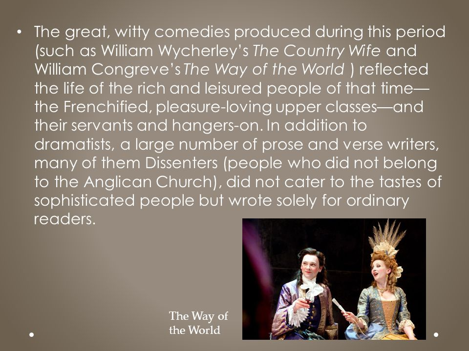 The great, witty comedies produced during this period (such as William Wycherley's The Country Wife and William Congreve's The Way of the World ) reflected the life of the rich and leisured people of that time—the Frenchified, pleasure-loving upper classes—and their servants and hangers-on. In addition to dramatists, a large number of prose and verse writers, many of them Dissenters (people who did not belong to the Anglican Church), did not cater to the tastes of sophisticated people but wrote solely for ordinary readers.
