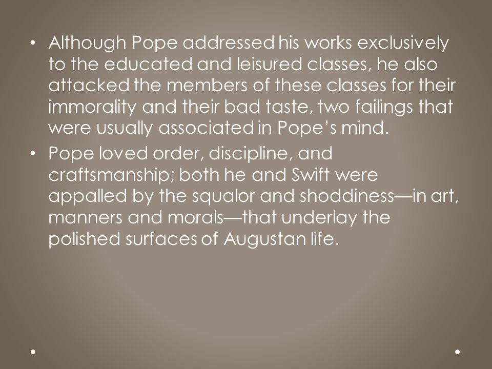 Although Pope addressed his works exclusively to the educated and leisured classes, he also attacked the members of these classes for their immorality and their bad taste, two failings that were usually associated in Pope's mind.