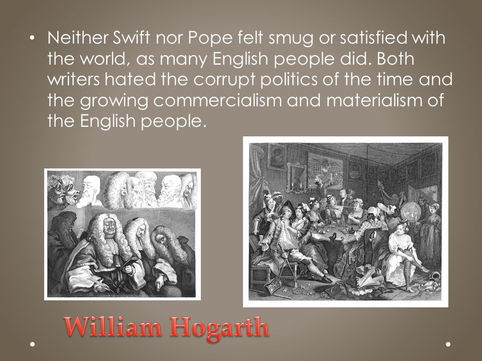 Neither Swift nor Pope felt smug or satisfied with the world, as many English people did. Both writers hated the corrupt politics of the time and the growing commercialism and materialism of the English people.