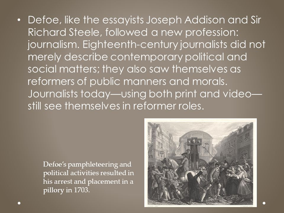 Defoe, like the essayists Joseph Addison and Sir Richard Steele, followed a new profession: journalism. Eighteenth-century journalists did not merely describe contemporary political and social matters; they also saw themselves as reformers of public manners and morals. Journalists today—using both print and video—still see themselves in reformer roles.