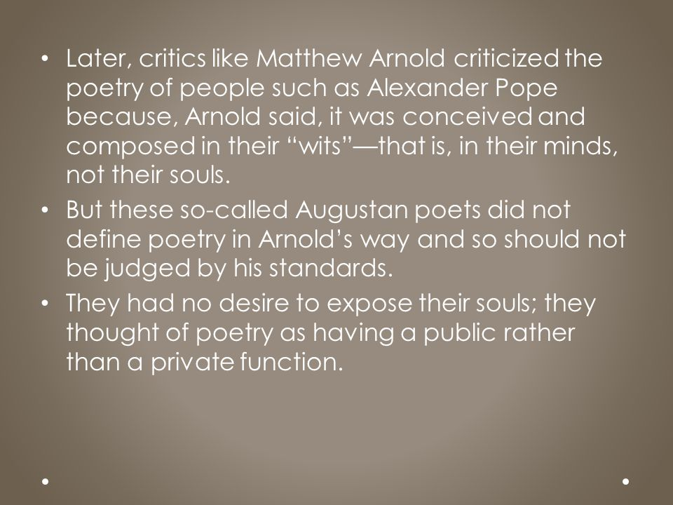 Later, critics like Matthew Arnold criticized the poetry of people such as Alexander Pope because, Arnold said, it was conceived and composed in their wits —that is, in their minds, not their souls.