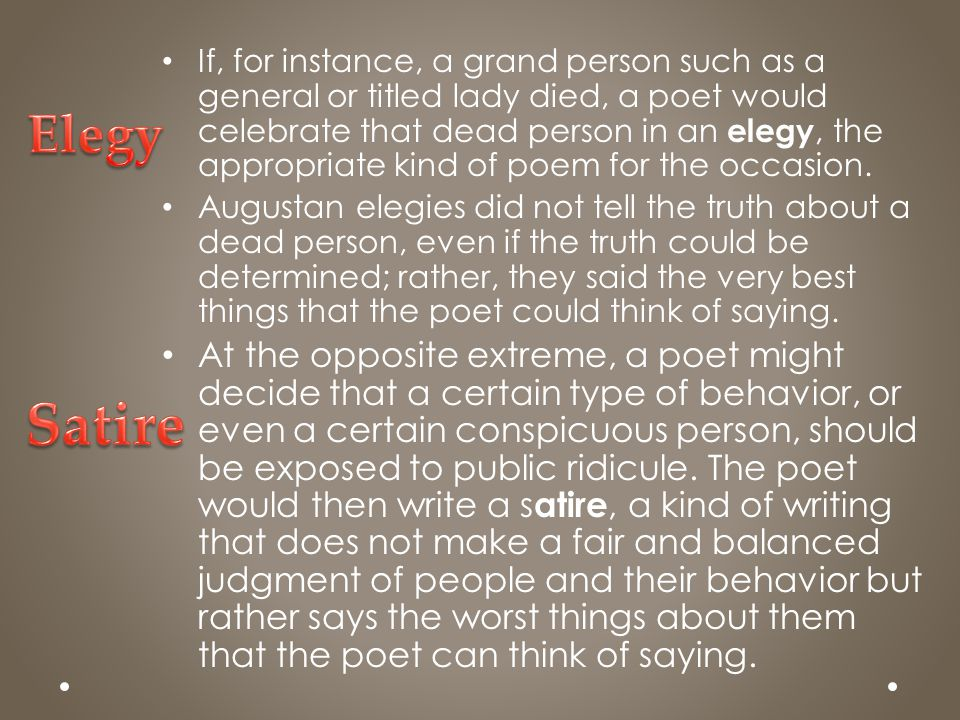 If, for instance, a grand person such as a general or titled lady died, a poet would celebrate that dead person in an elegy, the appropriate kind of poem for the occasion.