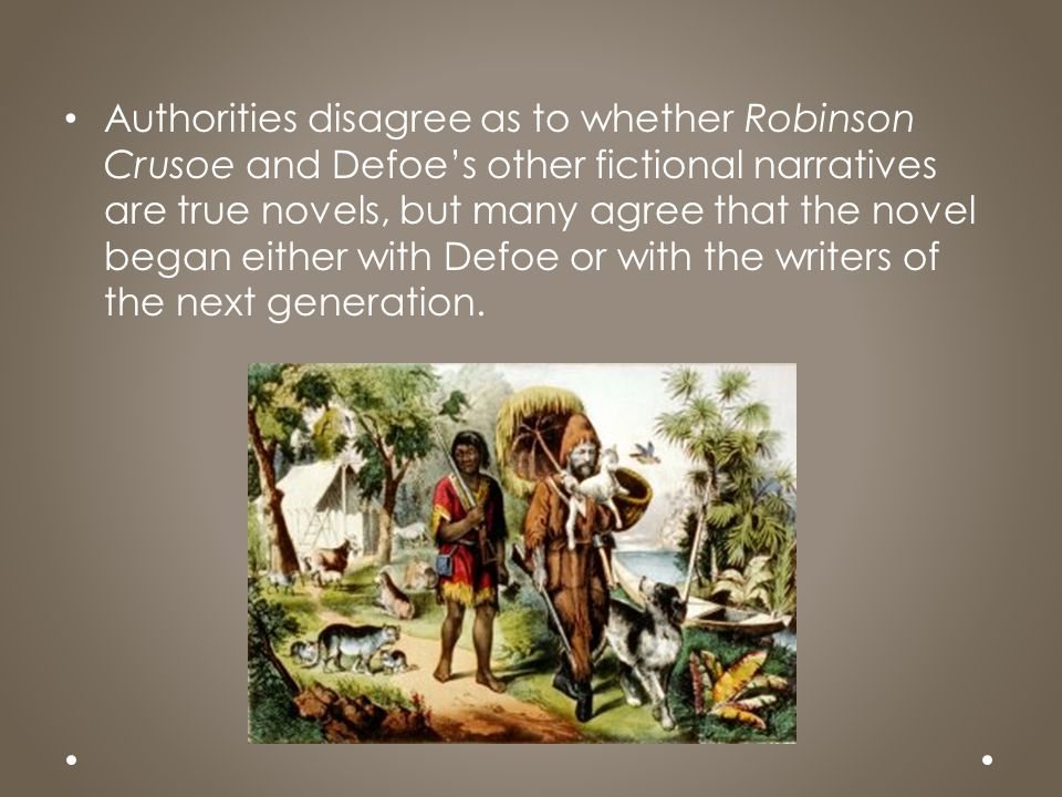 Authorities disagree as to whether Robinson Crusoe and Defoe's other fictional narratives are true novels, but many agree that the novel began either with Defoe or with the writers of the next generation.