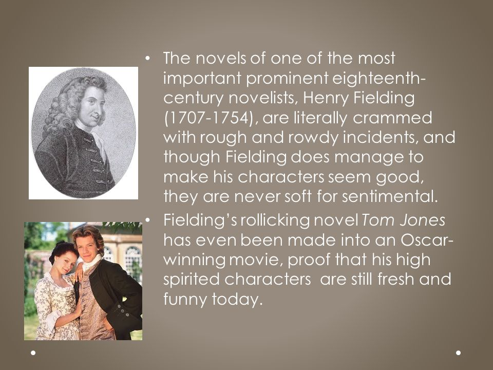 The novels of one of the most important prominent eighteenth-century novelists, Henry Fielding (1707-1754), are literally crammed with rough and rowdy incidents, and though Fielding does manage to make his characters seem good, they are never soft for sentimental.
