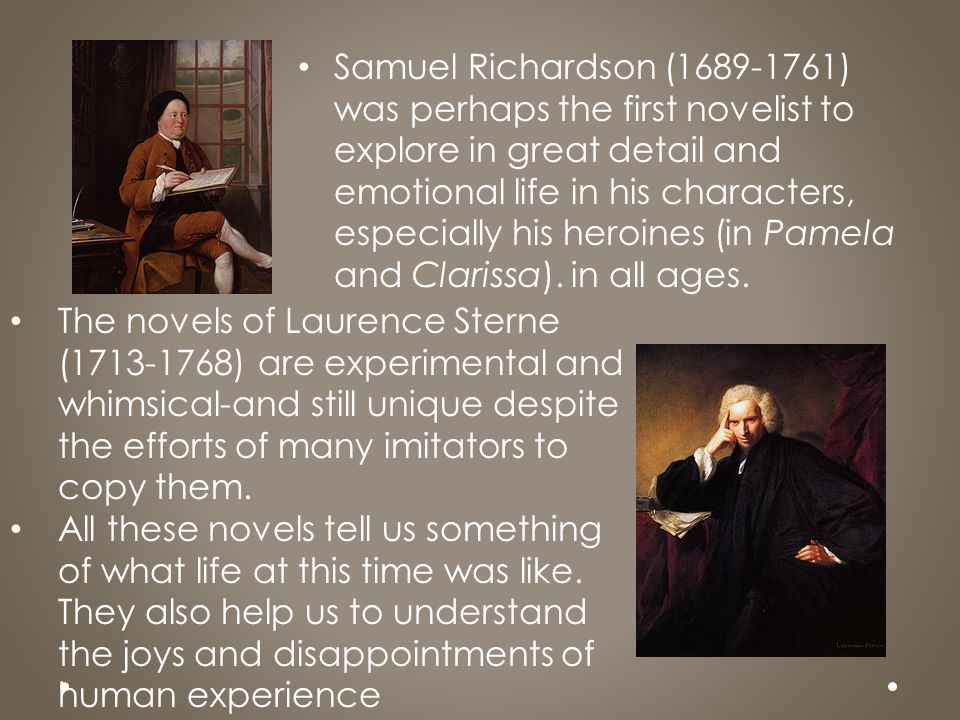Samuel Richardson (1689-1761) was perhaps the first novelist to explore in great detail and emotional life in his characters, especially his heroines (in Pamela and Clarissa). in all ages.