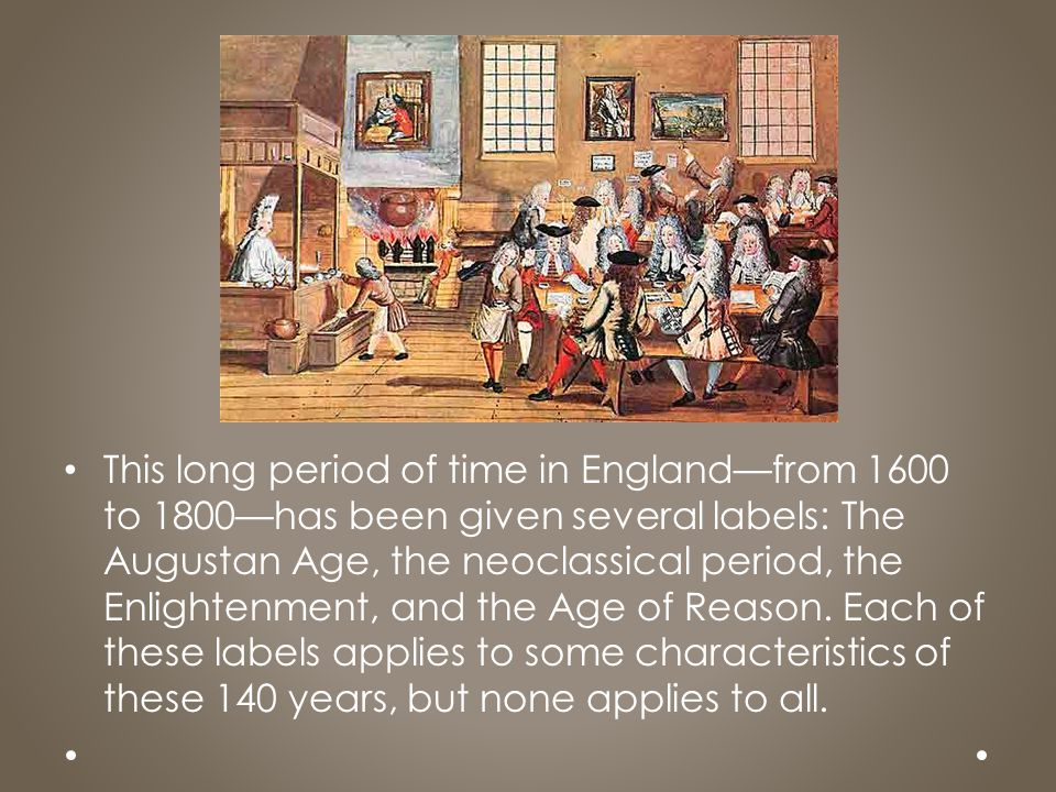 This long period of time in England—from 1600 to 1800—has been given several labels: The Augustan Age, the neoclassical period, the Enlightenment, and the Age of Reason.