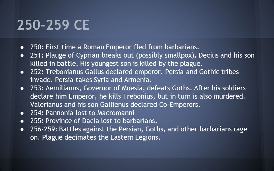 250-259 CE 250: First time a Roman Emperor fled from barbarians.