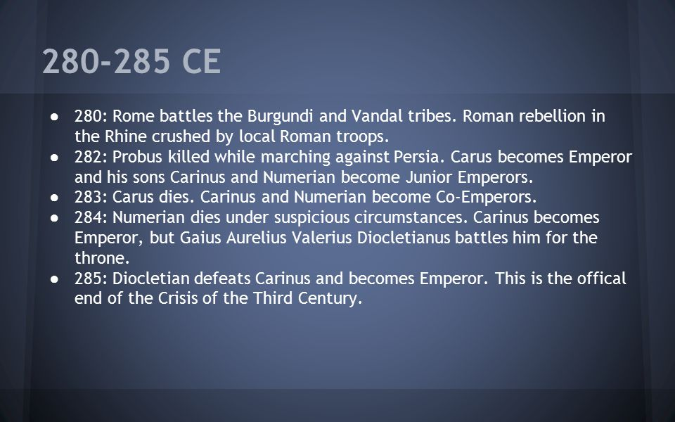 280-285 CE 280: Rome battles the Burgundi and Vandal tribes. Roman rebellion in the Rhine crushed by local Roman troops.