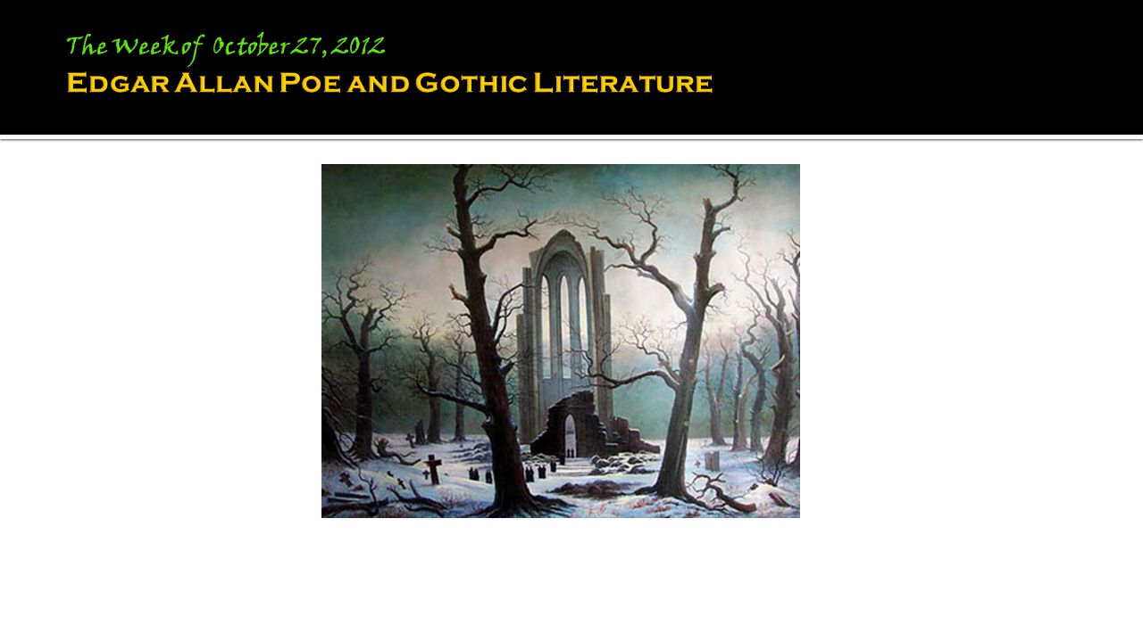 The Week of October 27, 2012 Edgar Allan Poe and Gothic Literature