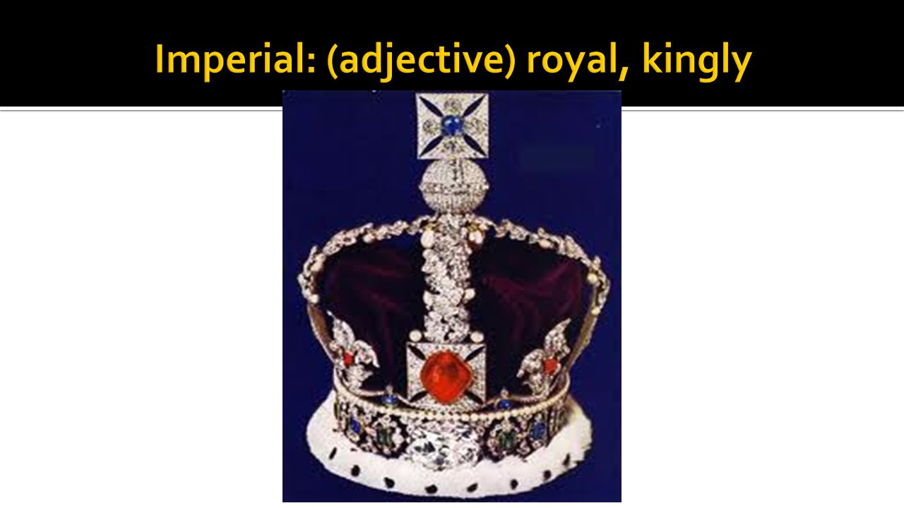 Imperial: (adjective) royal, kingly