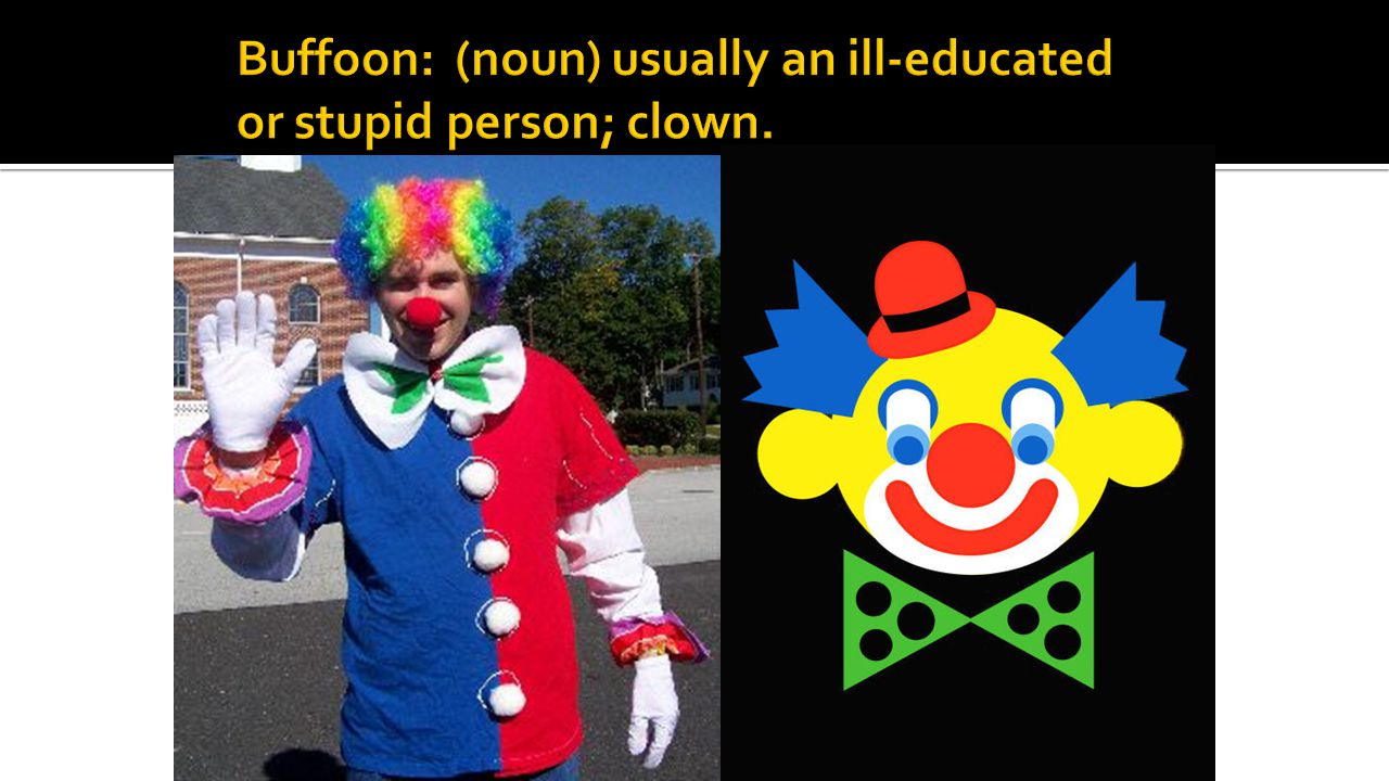 Buffoon: (noun) usually an ill-educated or stupid person; clown.