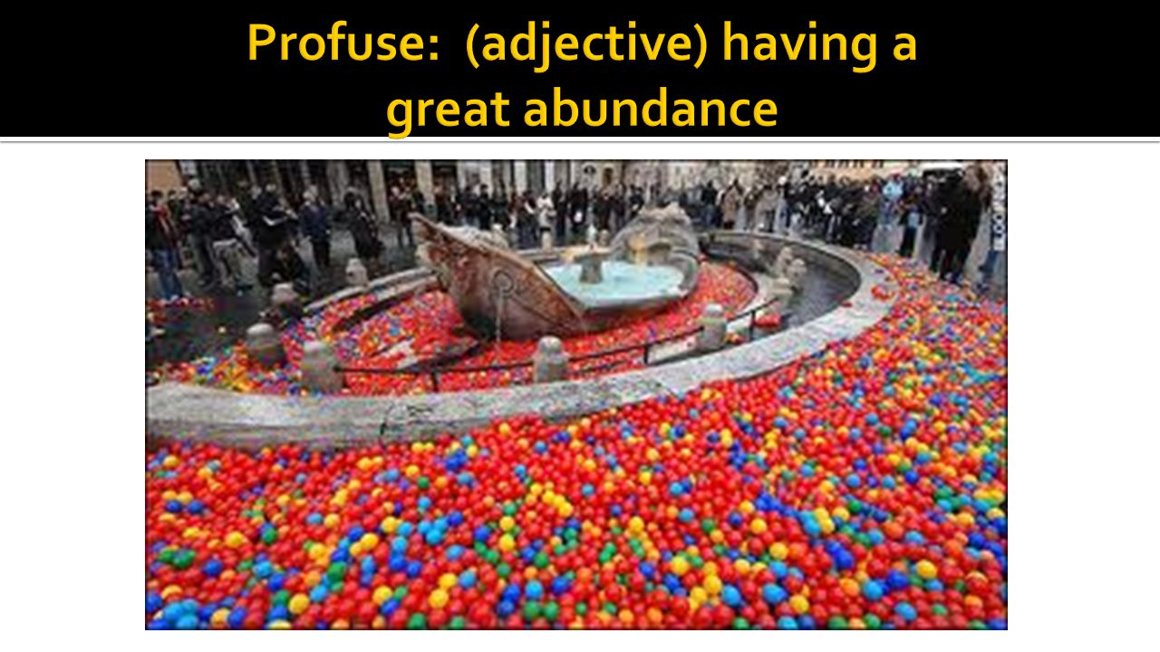 Profuse: (adjective) having a great abundance