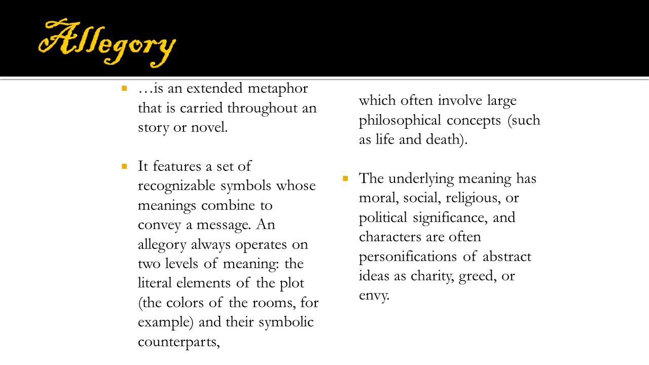 Allegory …is an extended metaphor that is carried throughout an story or novel.