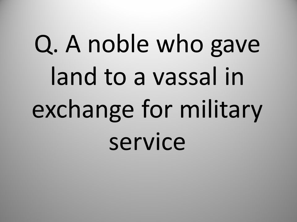 Q. A noble who gave land to a vassal in exchange for military service