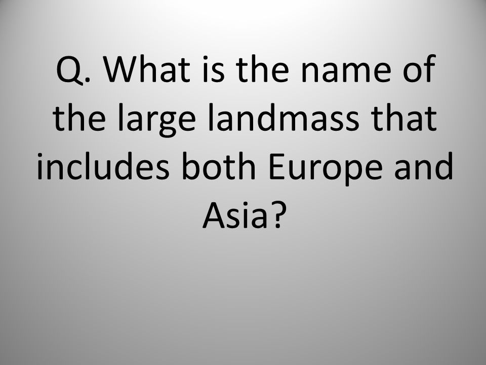 Q. What is the name of the large landmass that includes both Europe and Asia