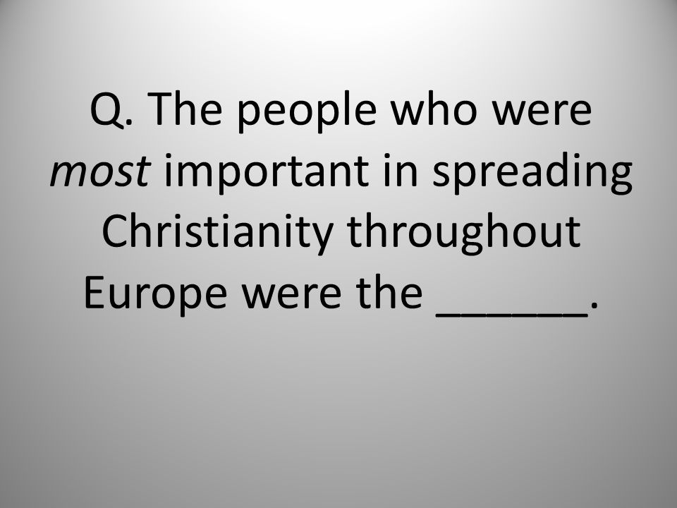 Q. The people who were most important in spreading Christianity throughout Europe were the ______.