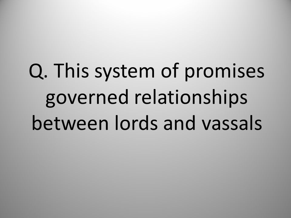 Q. This system of promises governed relationships between lords and vassals