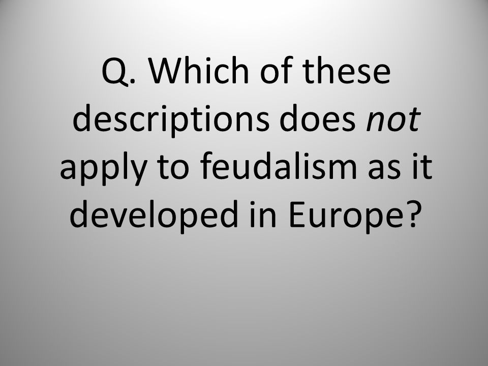 Q. Which of these descriptions does not apply to feudalism as it developed in Europe