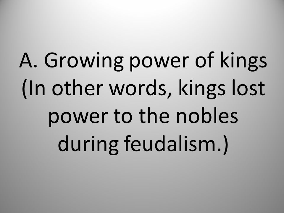 A. Growing power of kings (In other words, kings lost power to the nobles during feudalism.)