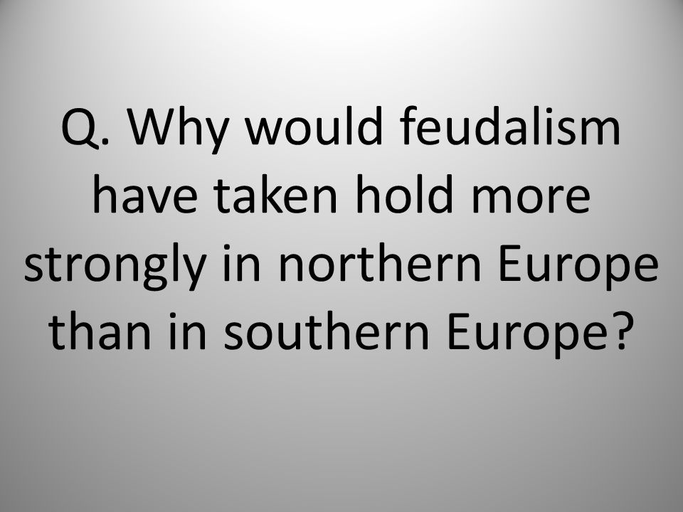 Q. Why would feudalism have taken hold more strongly in northern Europe than in southern Europe