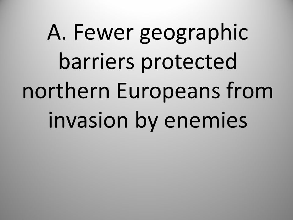 A. Fewer geographic barriers protected northern Europeans from invasion by enemies