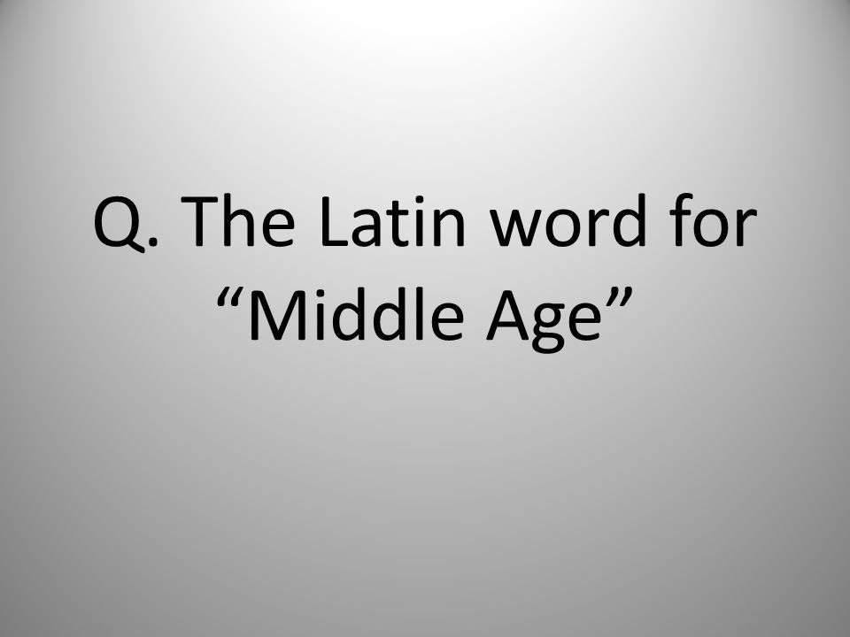 Q. The Latin word for Middle Age