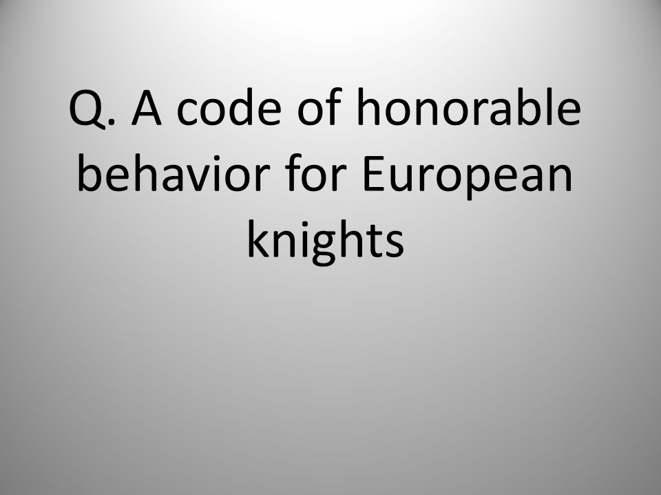 Q. A code of honorable behavior for European knights