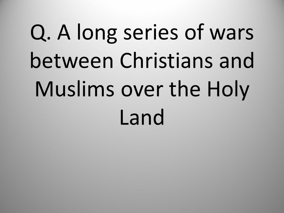 Q. A long series of wars between Christians and Muslims over the Holy Land