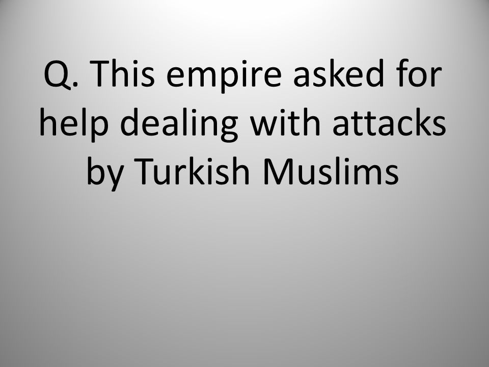 Q. This empire asked for help dealing with attacks by Turkish Muslims