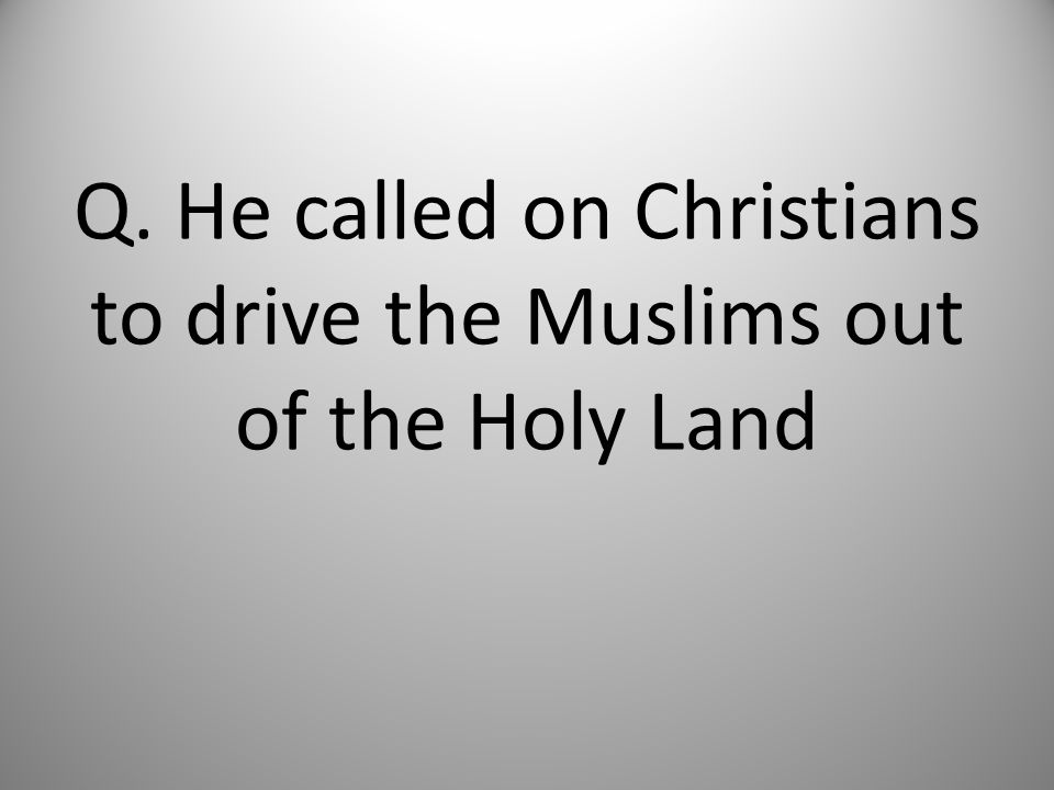 Q. He called on Christians to drive the Muslims out of the Holy Land