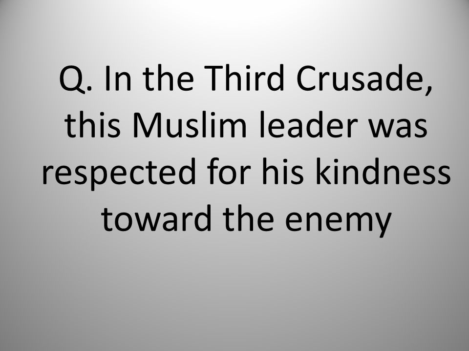 Q. In the Third Crusade, this Muslim leader was respected for his kindness toward the enemy
