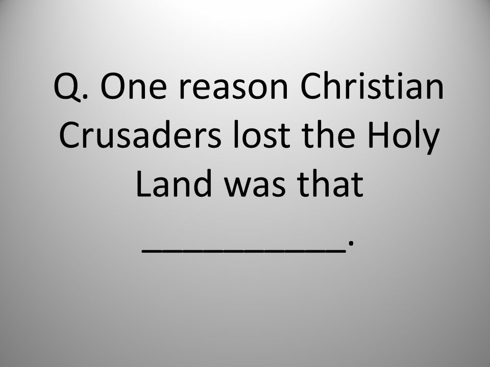 Q. One reason Christian Crusaders lost the Holy Land was that __________.